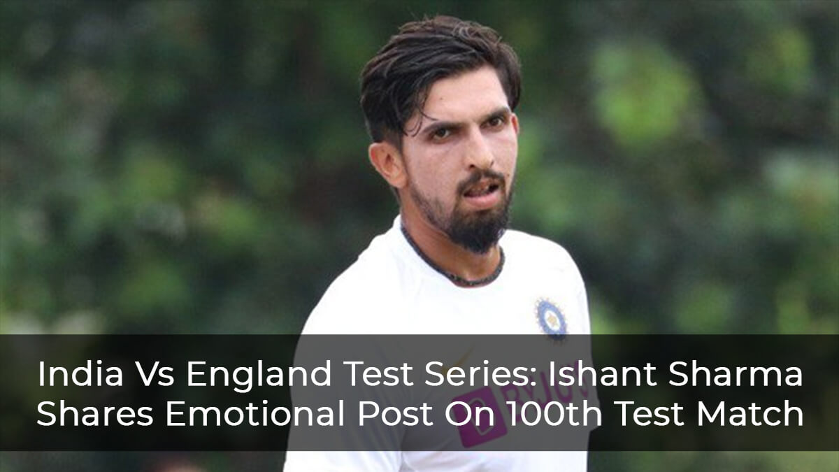 India Vs England Test Series: Ishant Sharma Shares Emotional Post On 100th Test Match