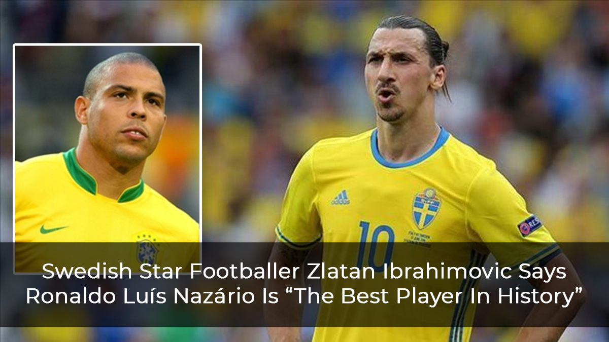 "Swedish Star Footballer Zlatan Ibrahimovic Says Ronaldo Luís Nazário Is ""The Best Player In History"""
