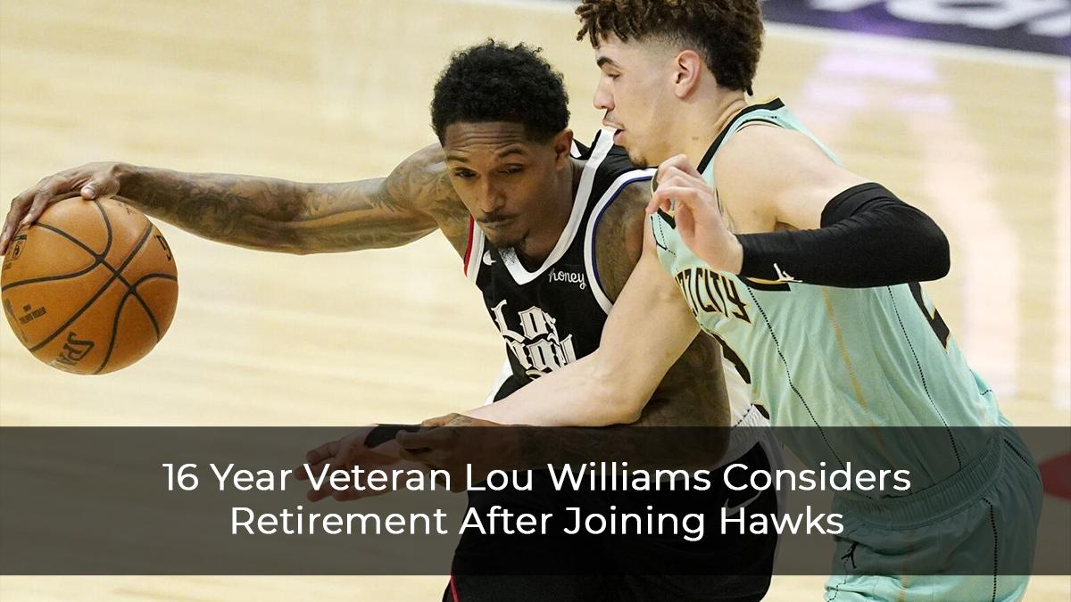 16 Year Veteran Lou Williams Considers Retirement After Joining Hawks
