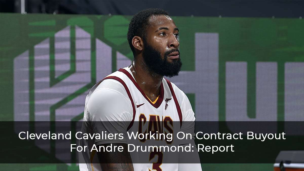 Cleveland Cavaliers Working On Contract Buyout For Andre Drummond: Report