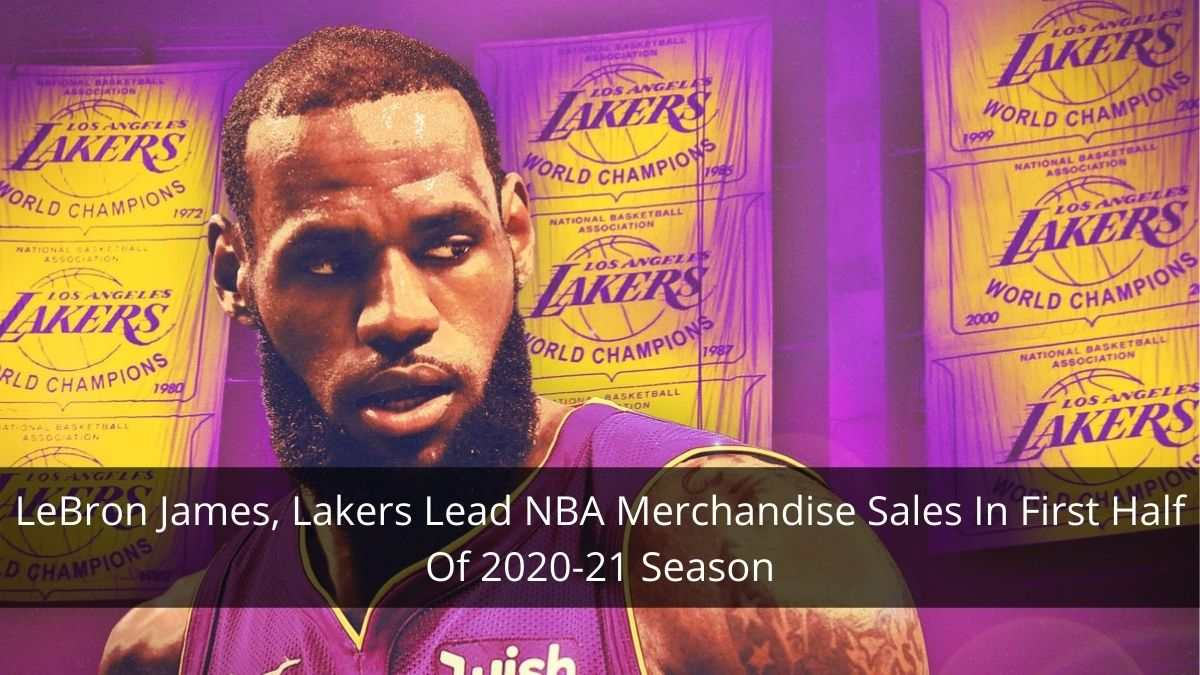 LeBron James, Lakers Lead NBA Merchandise Sales In First Half Of 2020-21 Season