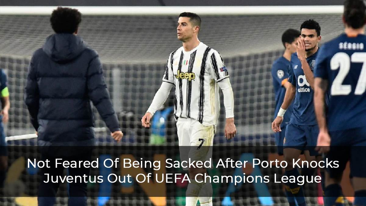 Not Feared Of Being Sacked After Porto Knocks Juventus Out Of UEFA Champions League