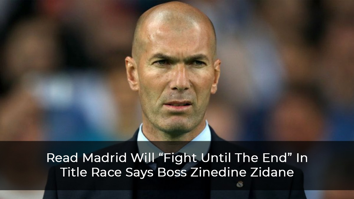 "Read Madrid Will ""Fight Until The End"" In Title Race Says Boss Zinedine Zidane"