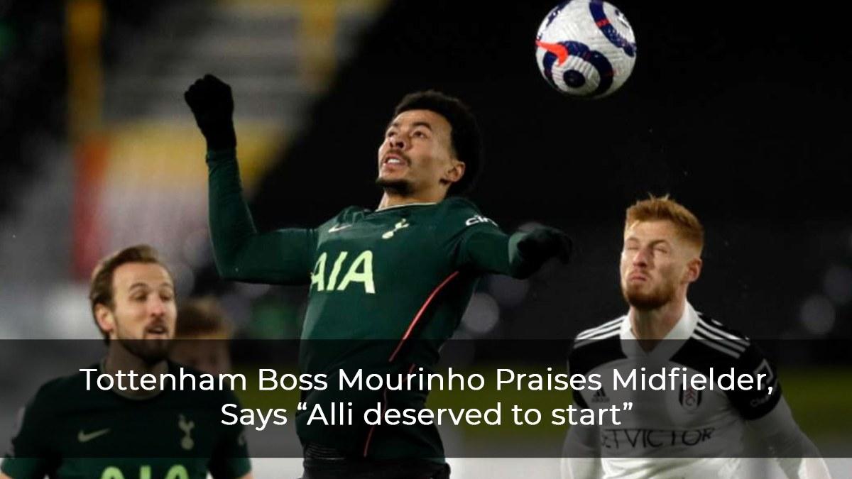 """Tottenham Boss Mourinho Praises Midfielder, Says """"Alli deserved to Start"""""""