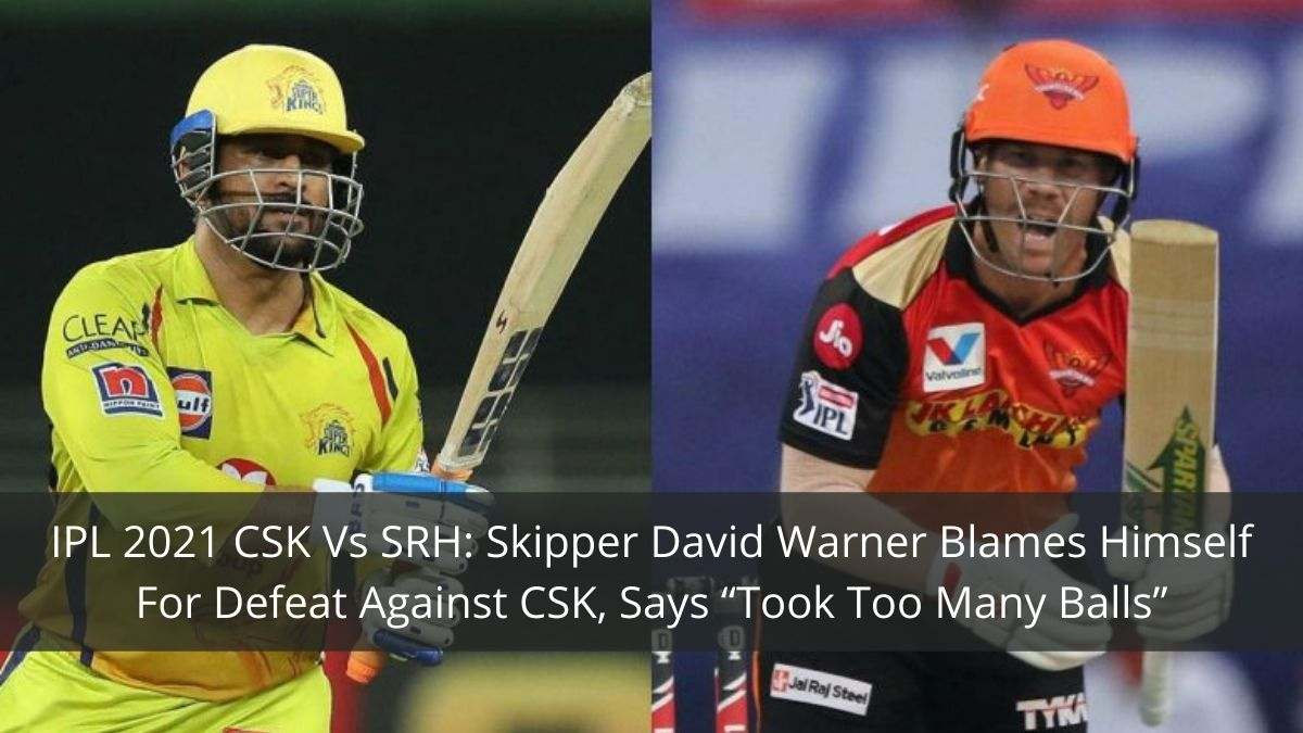 "SC: IPL 2021 CSK Vs SRH: Skipper David Warner Blames Himself For Defeat Against CSK, Says ""Took Too Many Balls"""