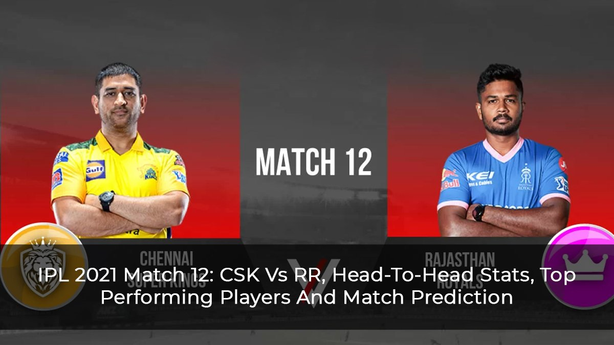 IPL 2021 Match 12: CSK Vs RR, Head-To-Head Stats, Top Performing Players, And Match Prediction