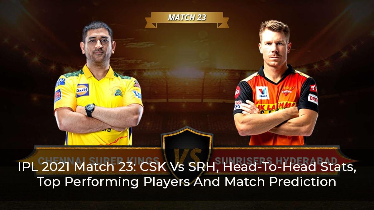 IPL 2021 Match 23: CSK Vs SRH, Head-To-Head Stats, Top Performing Players And Match Prediction