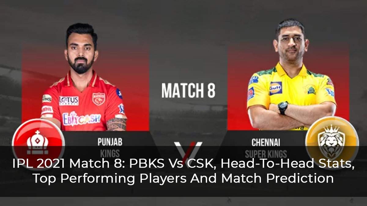 IPL 2021 Match 8: PBKS Vs CSK, Head-To-Head Stats, Top Performing Players, And Match Prediction