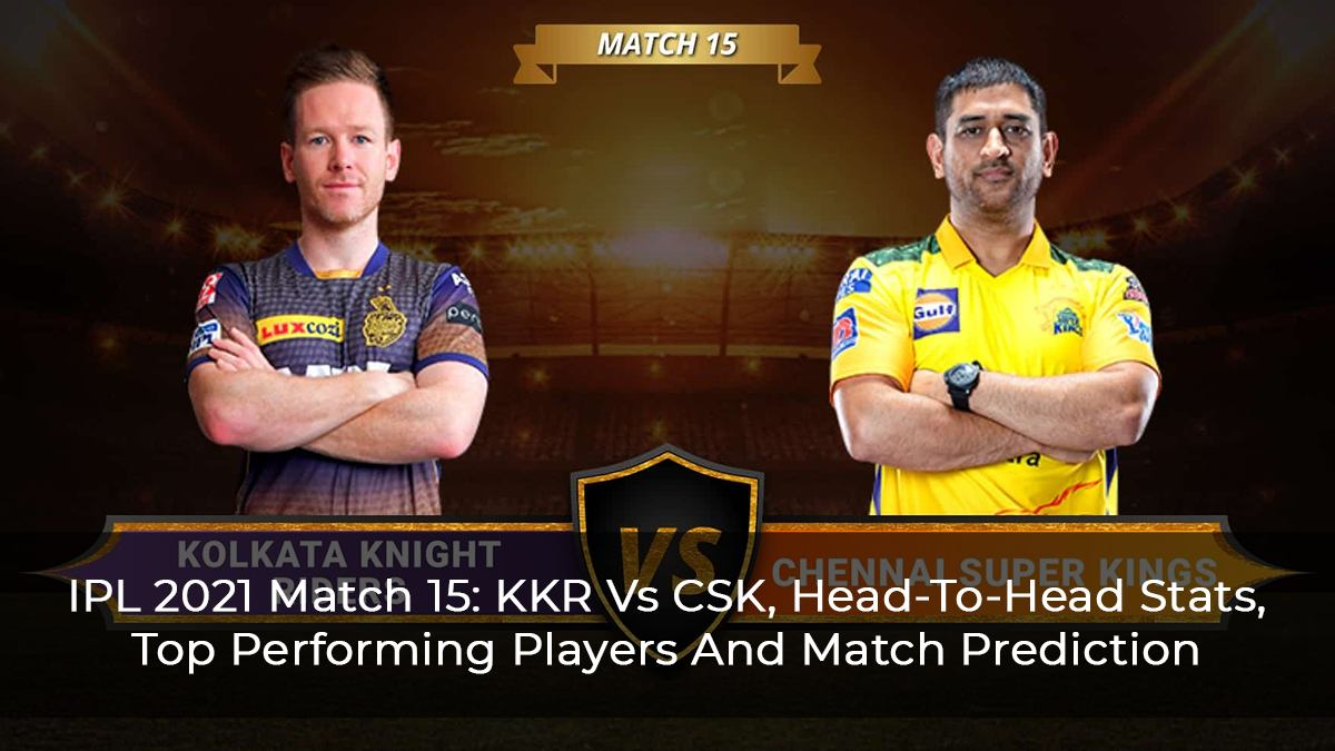 IPL 2021 Match 15: KKR Vs CSK, Head-To-Head Stats, Top Performing Players And Match Prediction