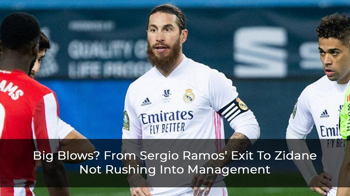 Big Blows? From Sergio Ramos' Exit To Zidane Not Rushing Into Management