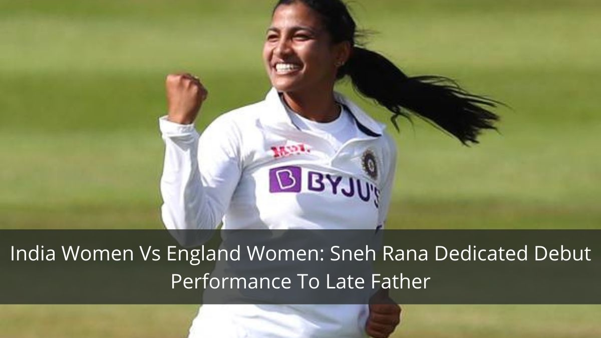 India Women Vs England Women: Sneh Rana Dedicated Debut Performance To Late Father