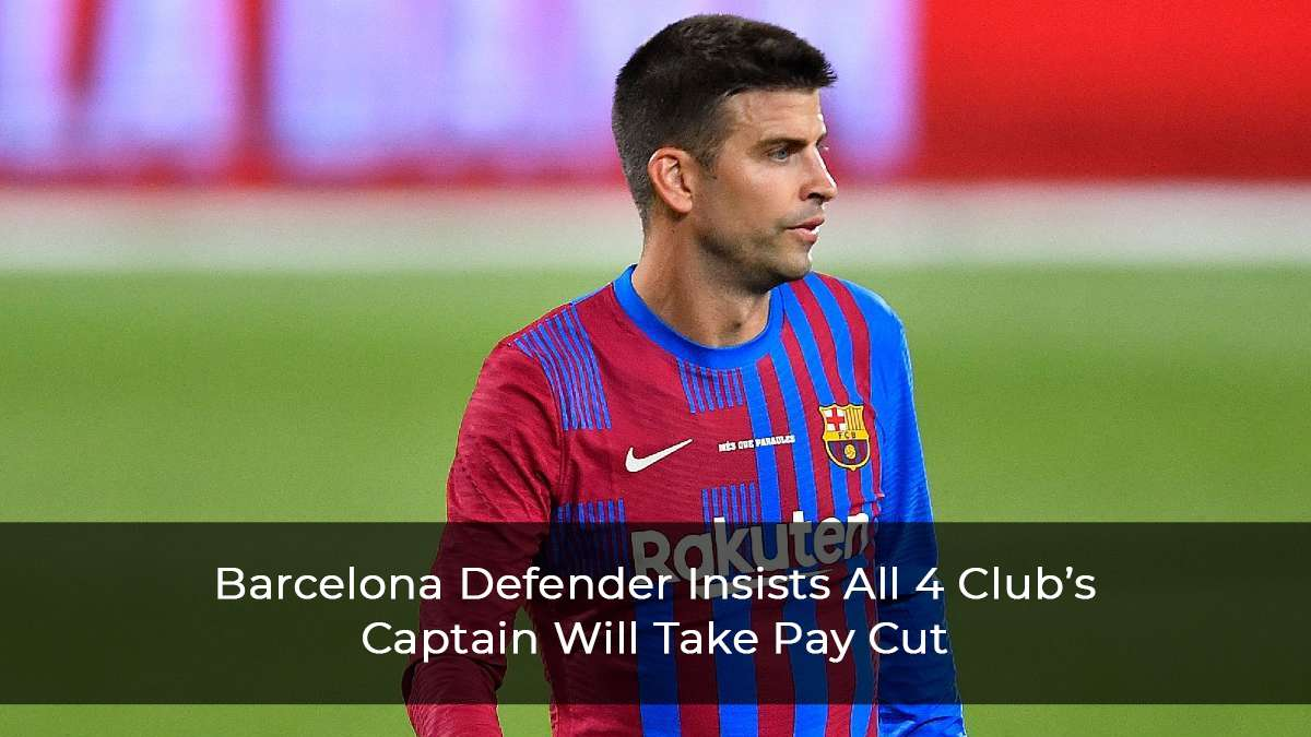 Gerard Pique Insists All 4 Captains Of Barcelona Will Take A Pay Cut