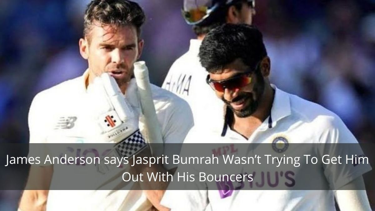 James Anderson says Jasprit Bumrah Wasn't Trying To Get Him Out With His Bouncers