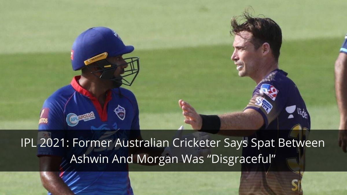 "IPL 2021 Former Australian Cricketer Says Spat Between Ashwin And Morgan Was ""Disgraceful"""