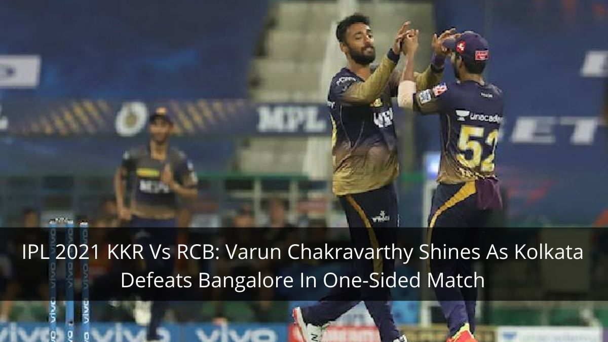 IPL 2021 KKR Vs RCB: Varun Chakravarthy Shines As Kolkata Defeats Bangalore In One-Sided Match