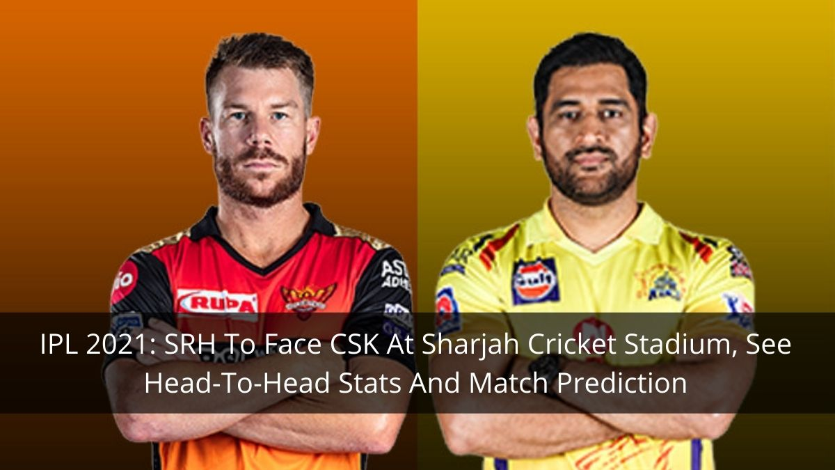 IPL 2021 Match 44: SRH Vs CSK, Head-To-Head Stats, Top Performing Players And Match Prediction