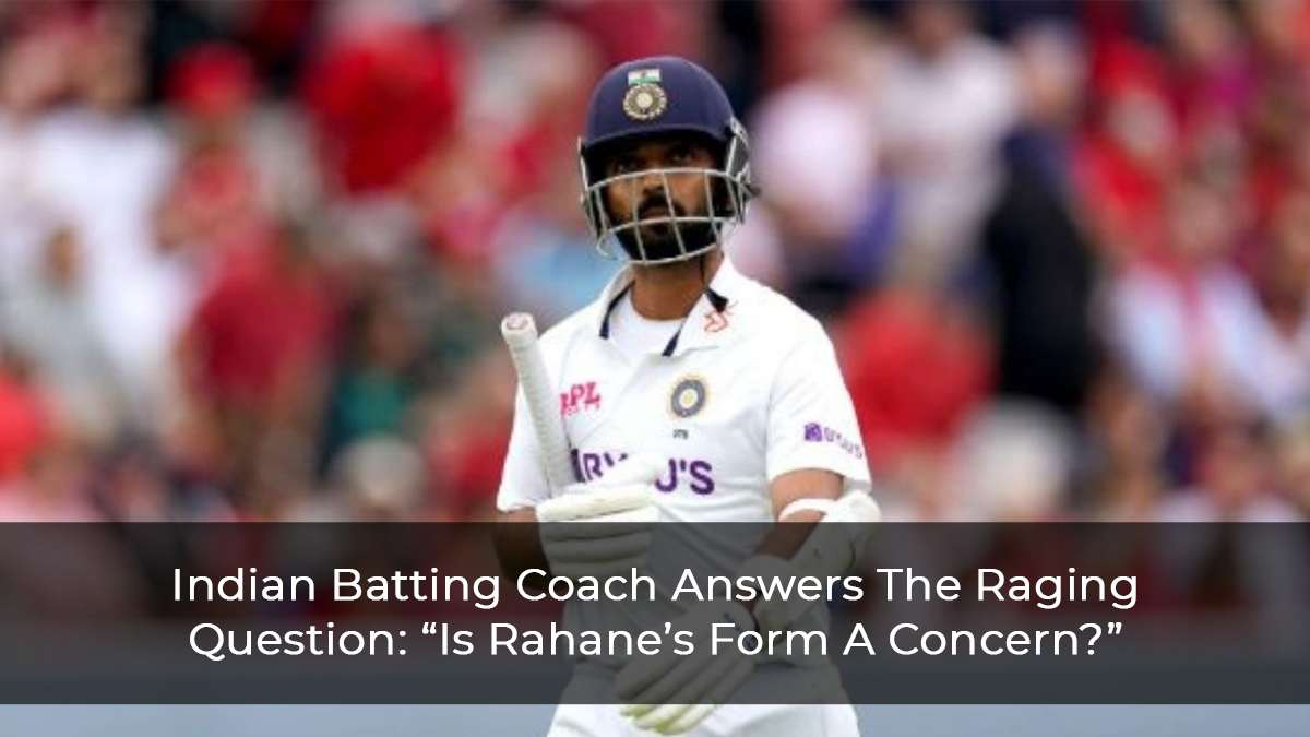 Is Rahane's Form A Concern? See What The BattinG Coach Has To Say